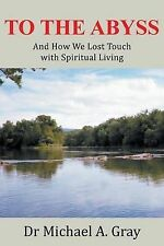 To the Abyss: And How We Lost Touch with Spiritual Living by Gray, Dr Michael a.
