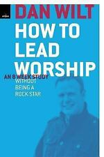 How To Lead Worship Without Being A Rock Star by Wilt, Dan