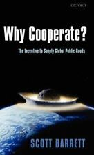 Why Cooperate?: The Incentive to Supply Global Public Goods by Barrett, Scott