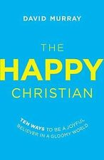 The Happy Christian : Ten Ways to Be a Joyful Believer in a Gloomy World by...