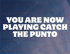 YOU ARE NOW PLAYING CATCH THE PUNTO Funny Fiat Car/Window/Bumper Sticker/Decal