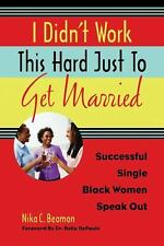 I Didn't Work This Hard Just to Get Married: Successful Single Black Women Speak