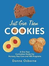 Just Give Them Cookies : A One Year Curriculum Guide for Nursery Day Care and...