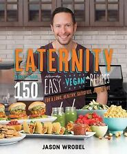 Eaternity : More Than 150 Deliciously Easy Vegan Recipes for a Long, Healthy,...