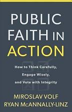 Public Faith in Action : How to Think Carefully, Engage Wisely, and Vote with...