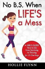 No B. S. When Life's a Mess : A Girl's Guide: How to Go from Surviving to...