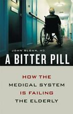 A Bitter Pill : How the Medical System Is Failing the Elderly by John Sloan...