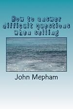 How to Answer Difficult Questions When Selling by John Mepham (2014, Paperback)