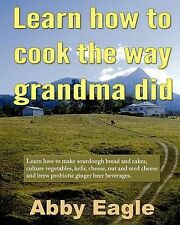 Learn How to Cook the Way Grandma Did.: Learn How to Make Sourdough Bread and...