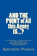 And the POINT of All This Agony IS... ? : A Collection of Short Stories by...