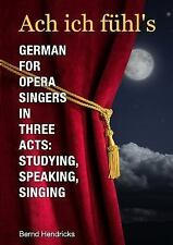 Ach Ich Fuhl's - German for Opera Singers in Three Acts : Studying, Speaking,...