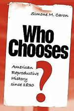 Who Chooses? : American Reproductive History Since 1830 by Simone M. Caron...