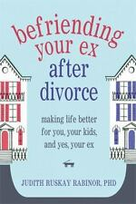 Befriending Your Ex after Divorce: Making Life Better for You, Your Kids, and, Y