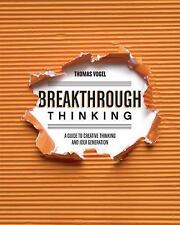 Breakthrough Thinking : A Guide to Creative Thinking and Idea Generation by...