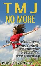 Tmj No More : The Complete Guide to Tmj Causes, Symptoms, and Treatments,...