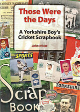 THOSE WERE THE DAYS: A Yorkshire Boy's Cricket Scrapbook by John White (NEW)