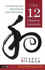 The 12 Chinese Animals : Create Harmony in Your Daily Life Through Ancient...