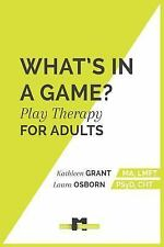 What's in a Game : Play Therapy for Adults by Kathleen Grant (2015, Paperback)