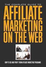 The Complete Guide to Affiliate Marketing on the Web : How to Use It and...