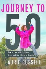 Journey to 50 : How to Live with Gratitude, Grace and the Effects of Gravity...