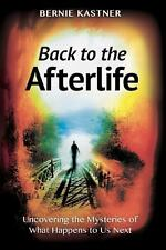 Back to the Afterlife: Uncovering the Mysteries of What Happens to Us Next by K