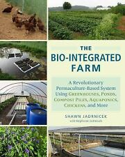 The Bio-Integrated Farm : A Revolutionary Permaculture-Based System Using...