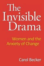 The Invisible Drama : Women and the Anxiety of Change by Carol Becker (2013,...