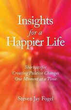 Insights for a Happier Life : Shortcuts for Creating Positive Changes One...