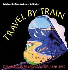 Travel by Train : The American Railroad Poster, 1870-1950 by John E. Gruber...