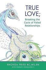 True Love; Breaking the Cycle of Failed Relationships by S, RN, Rhonda,...