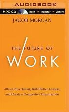 The Future of Work : Attract New Talent, Build Better Leaders, and Create a...
