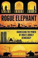 Rogue Elephant: Harnessing the Power of Democracy in the New India by Denyer, S