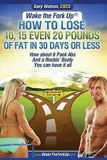 Wake the Fork Up : How to Lose 10, 15, Even 20 Pounds of Fat in 30 Days or...