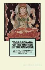 Yoga Sadhana of the Mother of the Universe : -A Guide to Wholeness Through...