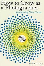 How to Grow as a Photographer: Reinventing Your Career by Luna, Tony, Good Book