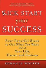 Kick Start Your Success : Four Powerful Steps to Get What You Want Out of...