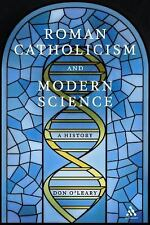 Roman Catholicism and Modern Science : A History by Don O'Leary and O'Leary...