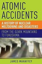 Atomic Accidents : A History of Nuclear Meltdowns and Disasters - From the...