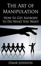 The Art of Manipulation: How to Get Anybody to Do What You Want by Omar...