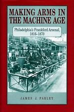 Making Arms in the Machine Age : Philadelphia's Frankford Arsenal, 1816-1870...