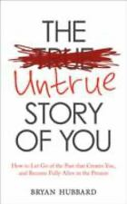 The Untrue Story of You: How to Let Go of the Past that Creates You, and Become