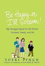 Be Happy or I'll Scream!: My Deranged Quest for the Perfect Husband, Family, and
