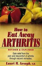 How to Eat Away Arthritis: Gain Relief from the Pain and Discomfort of Arthritis