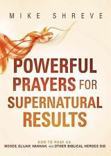 Powerful Prayers for Supernatural Results : How to Pray As Moses, Elijah,...