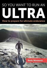 So You Want to Run an Ultra : How to Prepare for Ultimate Endurance by Andy...