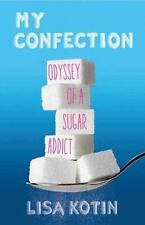 «NEW ARC» My Confection : Odyssey of a Sugar Addict by Lisa Kotin