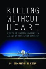 Killing Without Heart: Limits on Robotic Warfare in an Age of Persistent Conflic