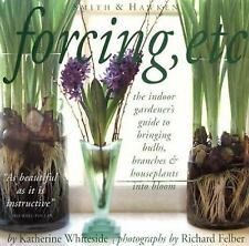 Forcing, Etc.: The Indoor Gardener's Guide to Bringing Bulbs, Branches & Housep