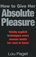 How to Give Her Absolute Pleasure: Totally Explicit Techniques Every Woman...