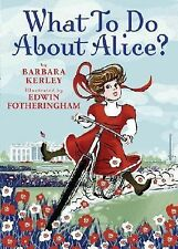 What to Do about Alice? : How Alice Roosevelt Broke the Rules, Charmed the Wo...